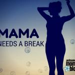 Mama Needs a Break!
