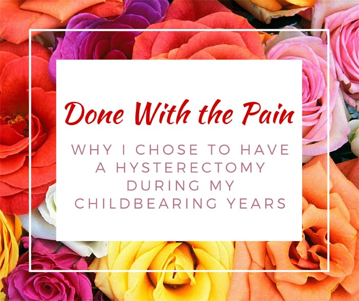 Done With The Pain Why I Chose To Have A Hysterectomy During My Childbearing Years