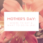 Mother's Day: Where to Eat and What to Do in Jax!