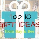 Top 10 Gift Ideas from Bay & Bee!
